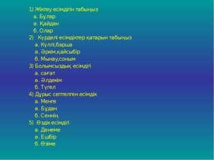 1) Жіктеу есімдігін табыңыз а. Бұлар ә. Қайдан б. Олар 2) Күрделі есімдіктер