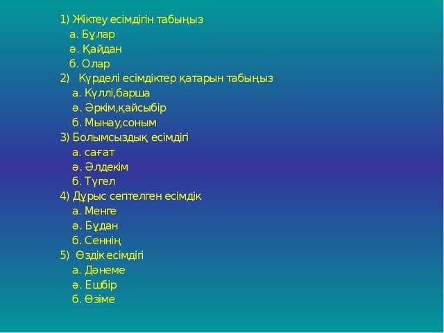 1) Жіктеу есімдігін табыңыз а. Бұлар ә. Қайдан б. Олар 2) Күрделі есімдіктер...