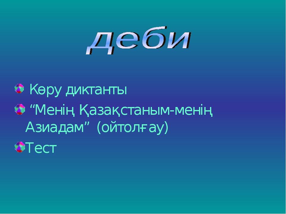 """Көру диктанты """"Менің Қазақстаным-менің Азиадам"""" (ойтолғау) Тест"""