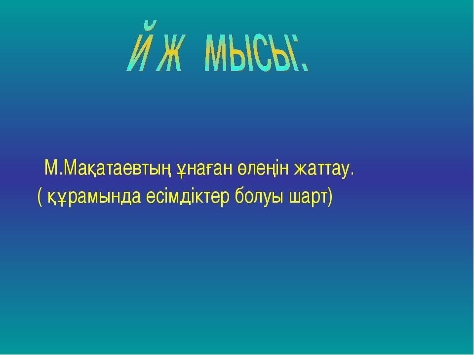 М.Мақатаевтың ұнаған өлеңін жаттау. ( құрамында есімдіктер болуы шарт)