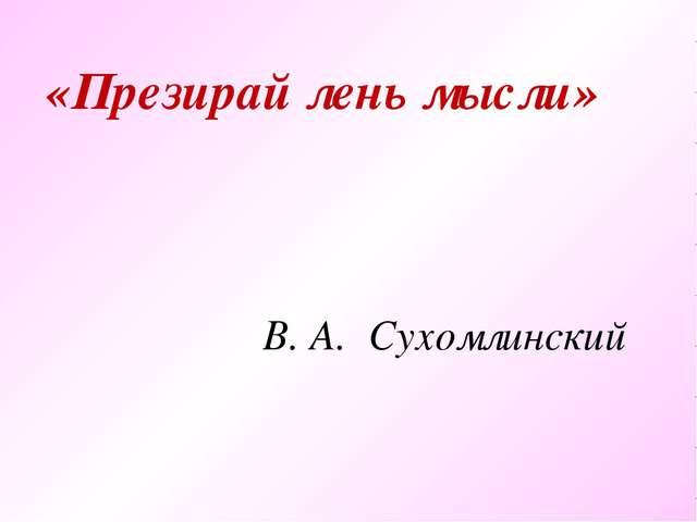 «Презирай лень мысли» В. А. Сухомлинский