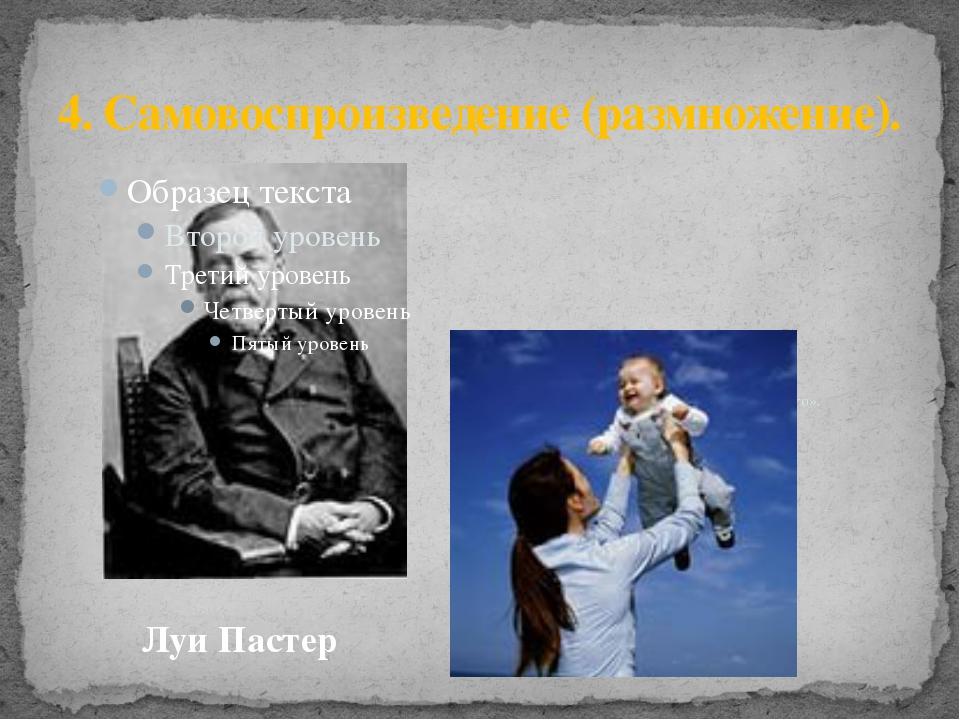 4. Самовоспроизведение (размножение). «Все живое происходит только от живого»...