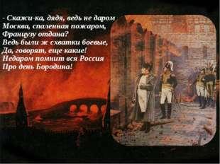 - Скажи-ка, дядя, ведь не даром Москва, спаленная пожаром, Французу отдана? В