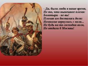 - Да, были люди в наше время, Не то, что нынешнее племя: Богатыри - не вы! Пл