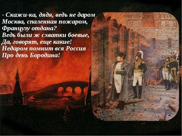- Скажи-ка, дядя, ведь не даром Москва, спаленная пожаром, Французу отдана? В...