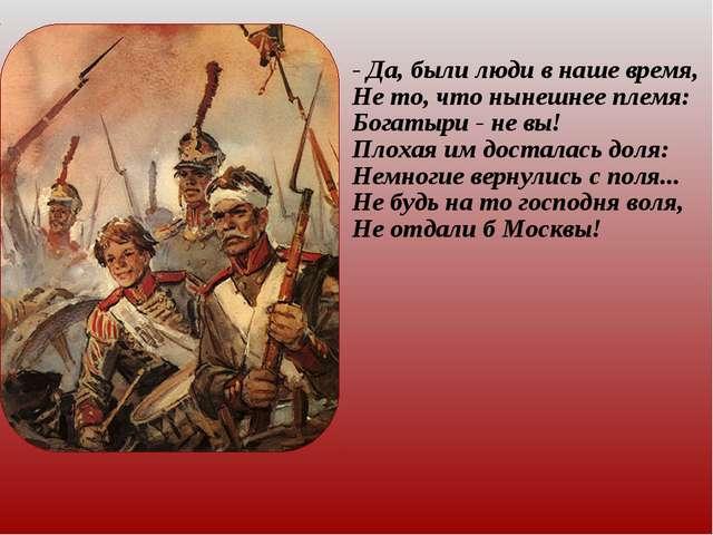 - Да, были люди в наше время, Не то, что нынешнее племя: Богатыри - не вы! Пл...