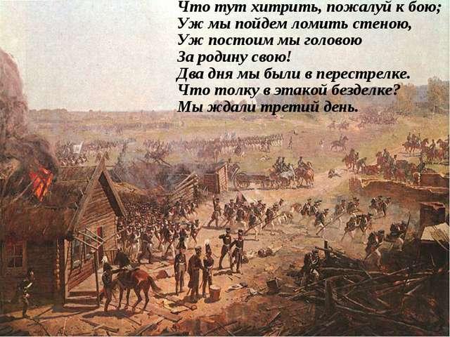 Что тут хитрить, пожалуй к бою; Уж мы пойдем ломить стеною, Уж постоим мы гол...
