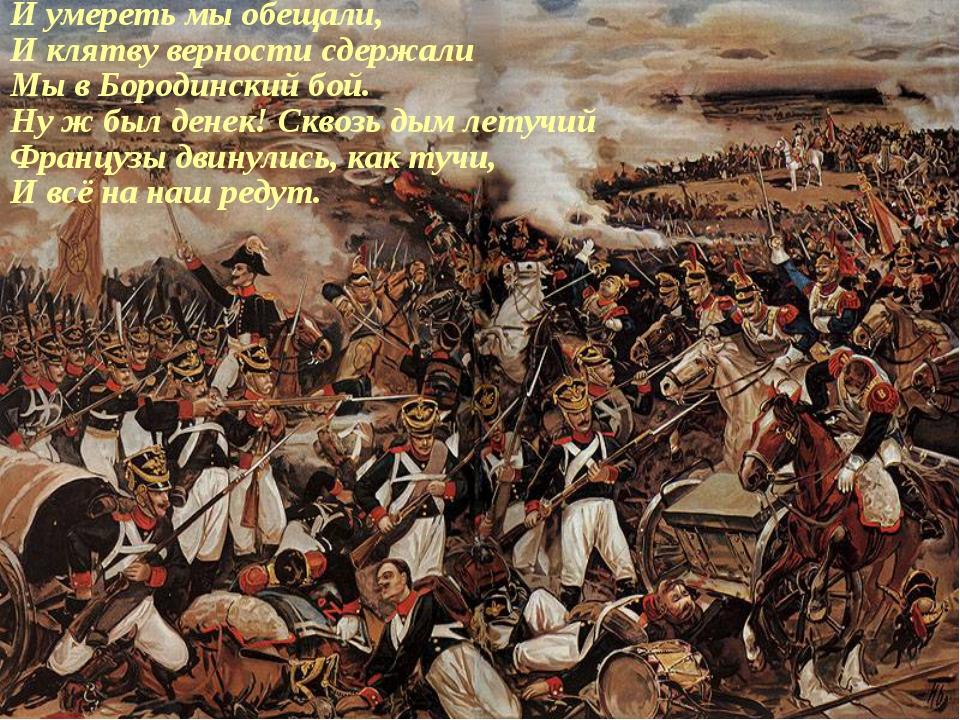 И умереть мы обещали, И клятву верности сдержали Мы в Бородинский бой. Ну ж б...