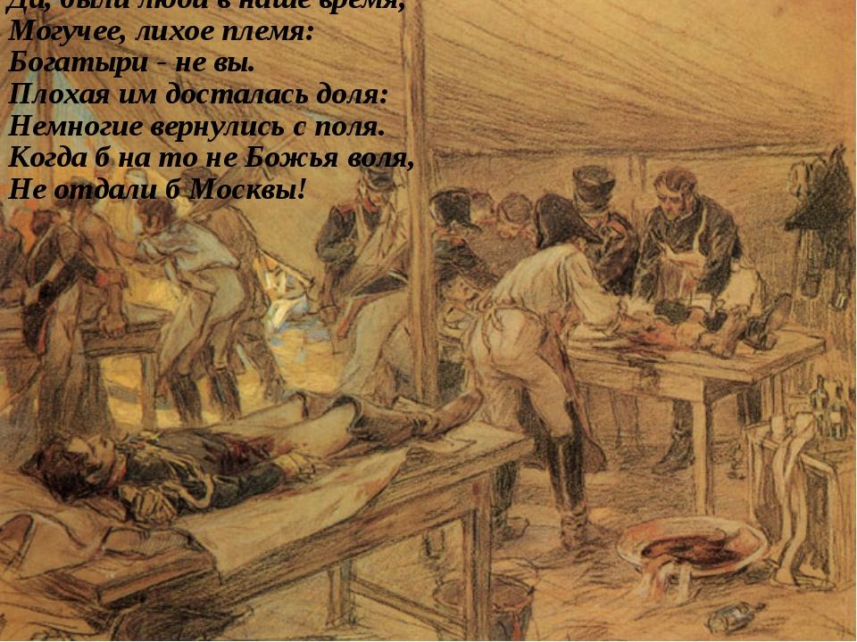 Да, были люди в наше время, Могучее, лихое племя: Богатыри - не вы. Плохая им...