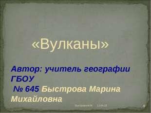 Автор: учитель географии ГБОУ № 645 Быстрова Марина Михайловна «Вулканы» * *