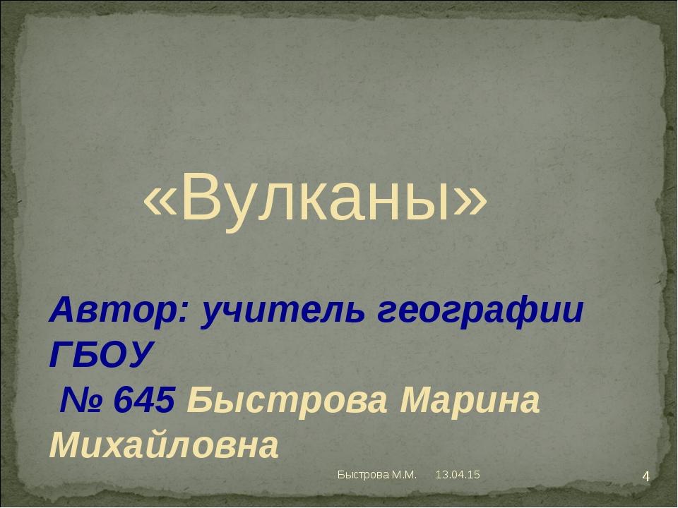 Автор: учитель географии ГБОУ № 645 Быстрова Марина Михайловна «Вулканы» * *...