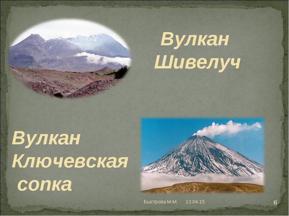Вулкан Шивелуч Вулкан Ключевская сопка * * Быстрова М.М. Быстрова М.М.