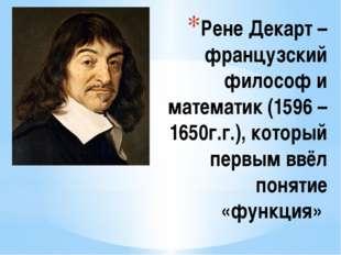 Рене Декарт – французский философ и математик (1596 – 1650г.г.), который перв