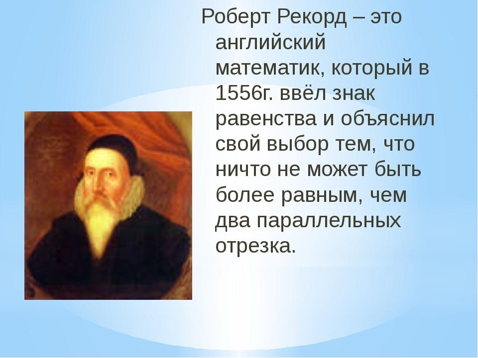 Роберт Рекорд – это английский математик, который в 1556г. ввёл знак равенств...