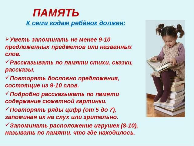 ПАМЯТЬ К семи годам ребёнок должен: Уметь запоминать не менее 9-10 предложенн...