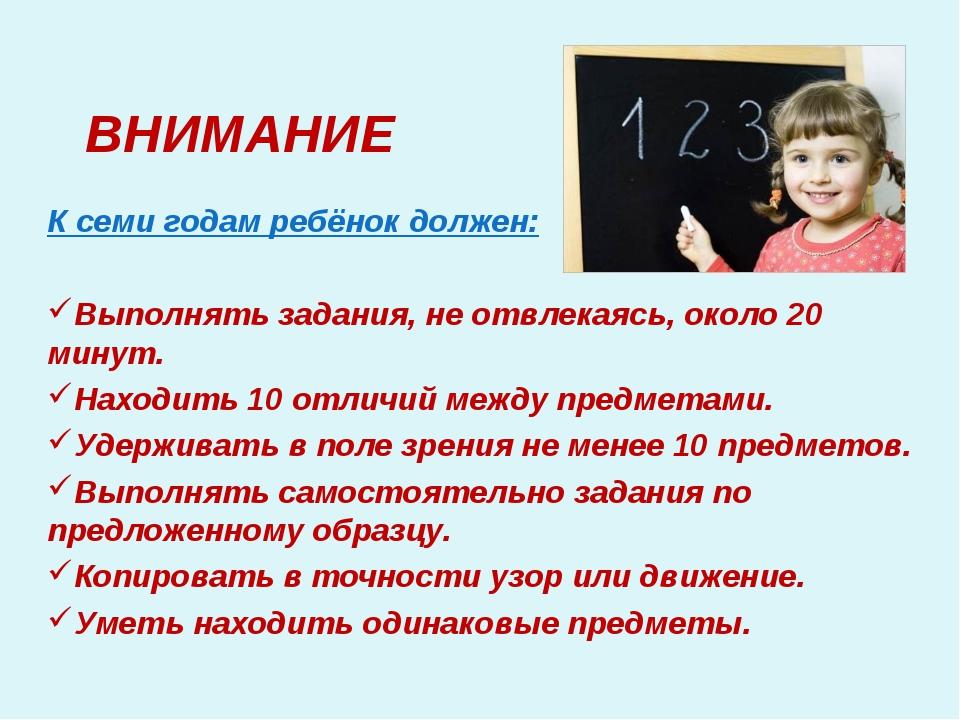 ВНИМАНИЕ К семи годам ребёнок должен: Выполнять задания, не отвлекаясь, окол...