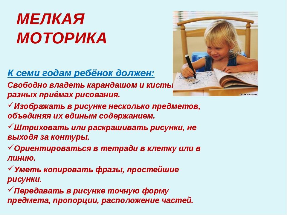 МЕЛКАЯ МОТОРИКА К семи годам ребёнок должен: Свободно владеть карандашом и ки...