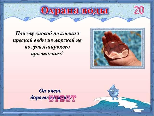Он очень дорогостоящий. Почему способ получения пресной воды из морской не по...