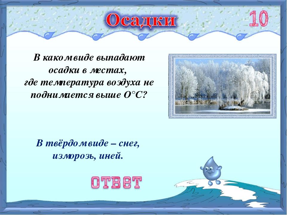 В твёрдом виде – снег, изморозь, иней. В каком виде выпадают осадки в местах,...