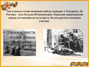 Уже в начале осени немецкие войска подходят к Таганрогу. До Ростова - чуть бо