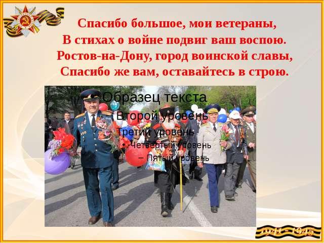 Спасибо большое, мои ветераны, В стихах о войне подвиг ваш воспою. Ростов-на...