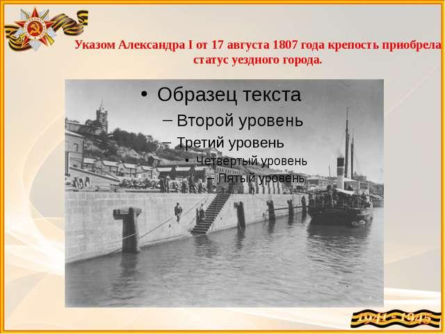 Указом Александра I от 17 августа 1807 года крепость приобрела статус уездног...