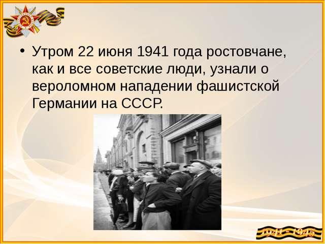 Утром 22 июня 1941 года ростовчане, как и все советские люди, узнали о вероло...