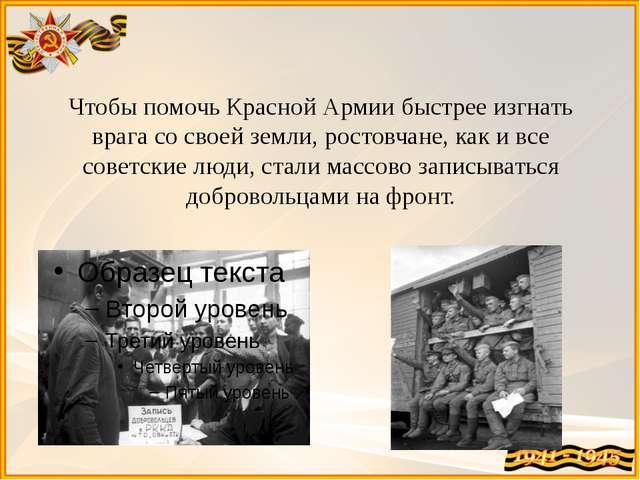 Чтобы помочь Красной Армии быстрее изгнать врага со своей земли, ростовчане,...
