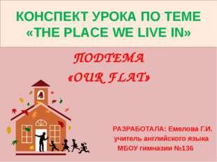 КОНСПЕКТ УРОКА ПО ТЕМЕ «THE PLACE WE LIVE IN» ПОДТЕМА «OUR FLAT» РАЗРАБОТАЛА: