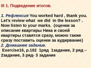 III 1. Подведение итогов.  1. Рефлексия You worked hard , thank you. Let's r