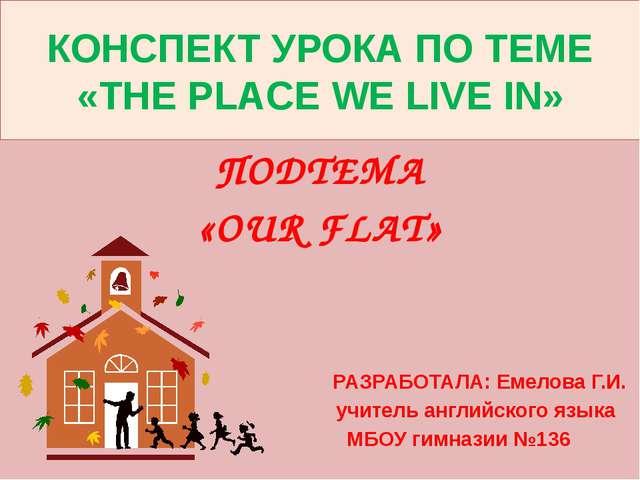КОНСПЕКТ УРОКА ПО ТЕМЕ «THE PLACE WE LIVE IN» ПОДТЕМА «OUR FLAT» РАЗРАБОТАЛА:...