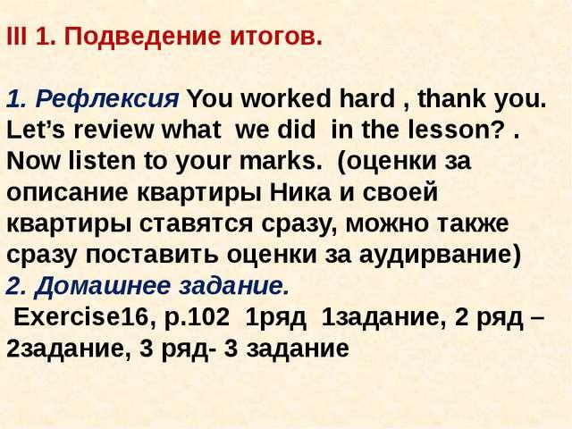 III 1. Подведение итогов.  1. Рефлексия You worked hard , thank you. Let's r...