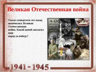 Великая Отечественная война Около семидесяти лет назад окончилась Великая Оте