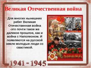 Великая Отечественная война Для многих нынешних ребят Великая Отечественная в