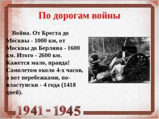 По дорогам войны Война. От Бреста до Москвы - 1000 км, от Москвы до Берлина -