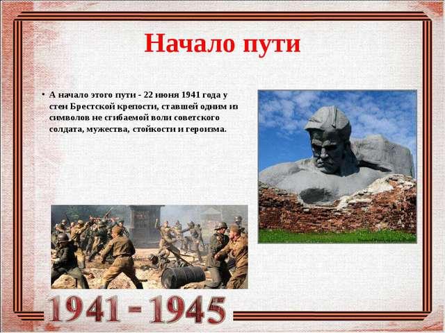 Начало пути А начало этого пути - 22 июня 1941 года у стен Брестской крепости...