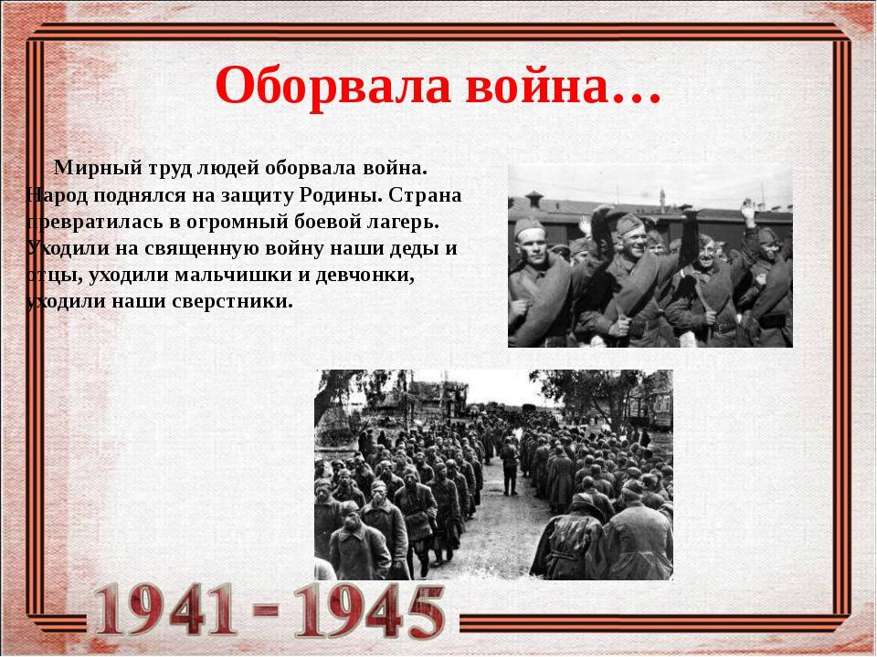 Оборвала война… Мирный труд людей оборвала война. Народ поднялся на защиту Ро...