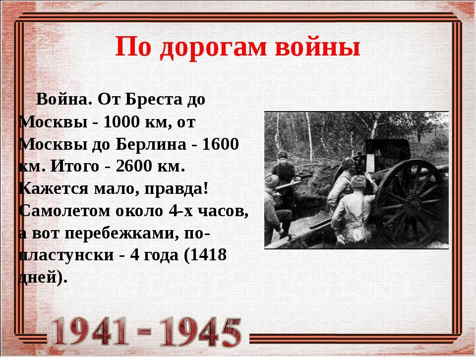 По дорогам войны Война. От Бреста до Москвы - 1000 км, от Москвы до Берлина -...