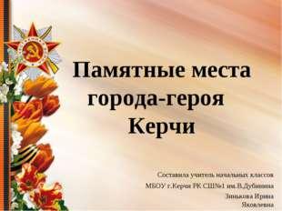 Памятные места города-героя Керчи Составила учитель начальных классов МБОУ г
