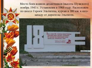 Место боев воинов-десантников (высота Шумского) ноябрь 1943 г. Установлен в 1