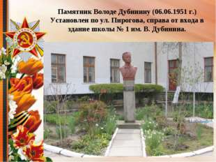 Памятник Володе Дубинину (06.06.1951 г.) Установлен по ул. Пирогова, справа о