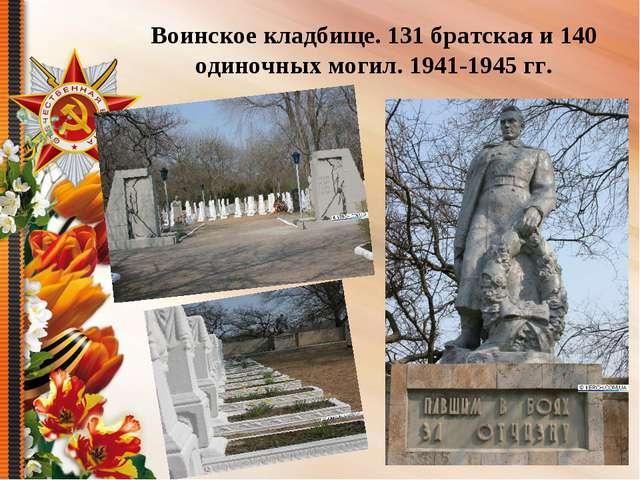 Воинское кладбище. 131 братская и 140 одиночных могил. 1941-1945 гг.