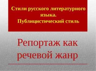 Репортаж как речевой жанр Стили русского литературного языка. Публицистически