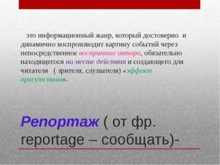 Репортаж ( от фр. reportage – сообщать)- это информационный жанр, который дос
