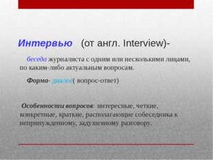 Интервью (от англ. Interview)- беседа журналиста с одним или несколькими лица
