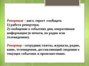 Репортаж - англ. report -сообщать 1) работа репортера; 2) сообщение о события
