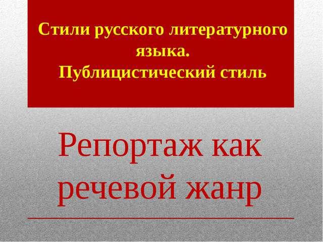Репортаж как речевой жанр Стили русского литературного языка. Публицистически...