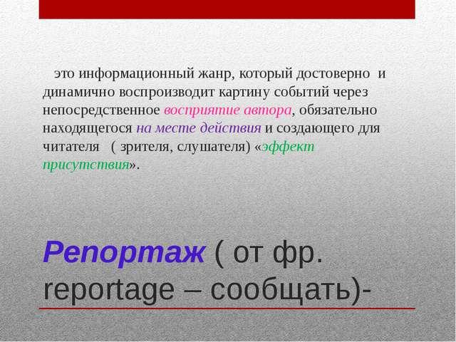 Репортаж ( от фр. reportage – сообщать)- это информационный жанр, который дос...