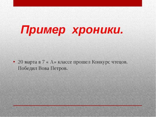 Пример хроники. 20 марта в 7 « А» классе прошел Конкурс чтецов. Победил Вова...