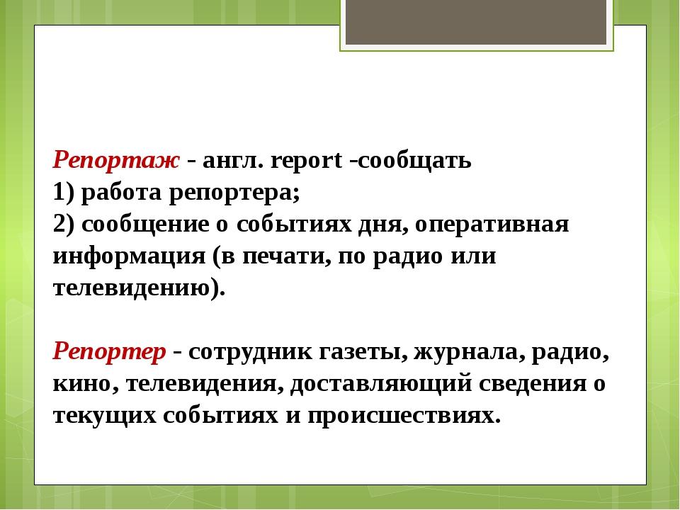 Репортаж - англ. report -сообщать 1) работа репортера; 2) сообщение о события...